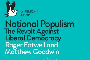 Image result for National Populism. The Revolt Against Liberal Democracy. Roger Eatwell and Matthew Goodwin. Pelican. 2018.
